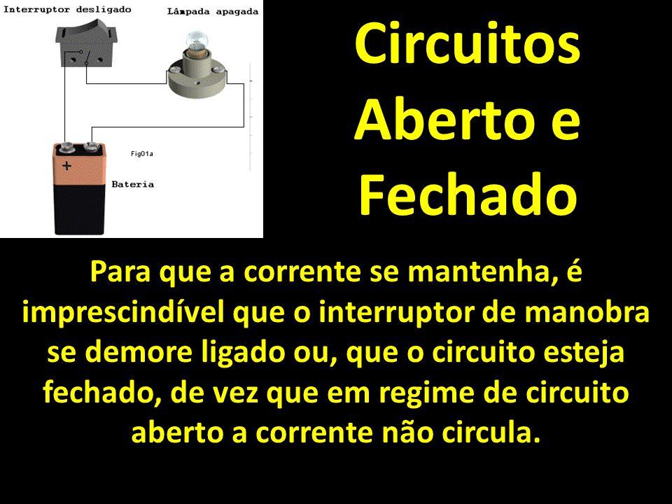 Circuitos Aberto e Fechado Para que a corrente se mantenha, é imprescindível que o interruptor de manobra se demore ligado ou, que o circuito esteja fechado, de vez que em regime de circuito aberto a corrente não circula.