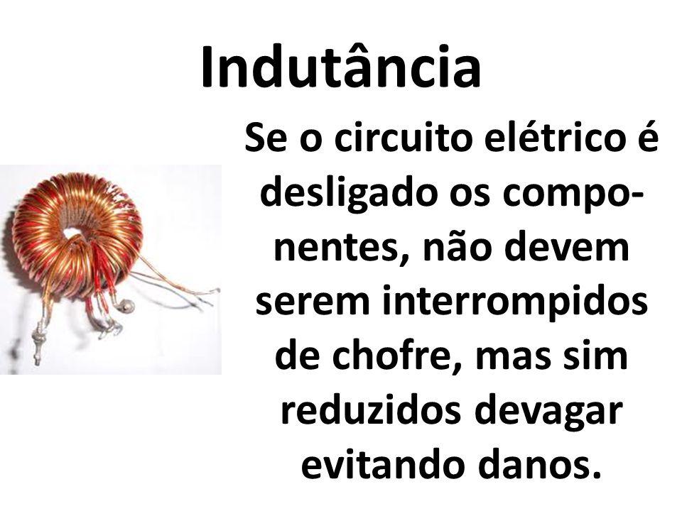 Indutância Se o circuito elétrico é desligado os compo- nentes, não devem serem interrompidos de chofre, mas sim reduzidos devagar evitando danos.