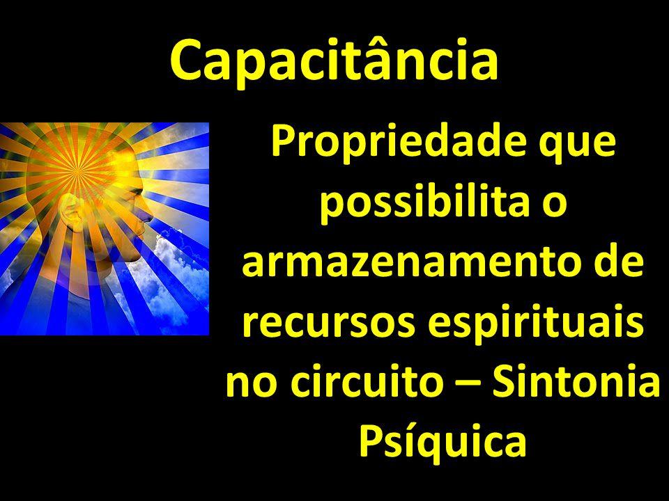 Capacitância Propriedade que possibilita o armazenamento de recursos espirituais no circuito – Sintonia Psíquica