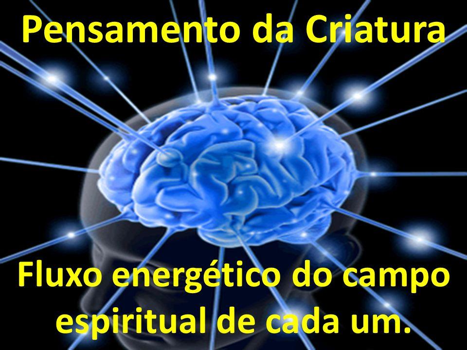 Pensamento da Criatura Fluxo energético do campo espiritual de cada um.