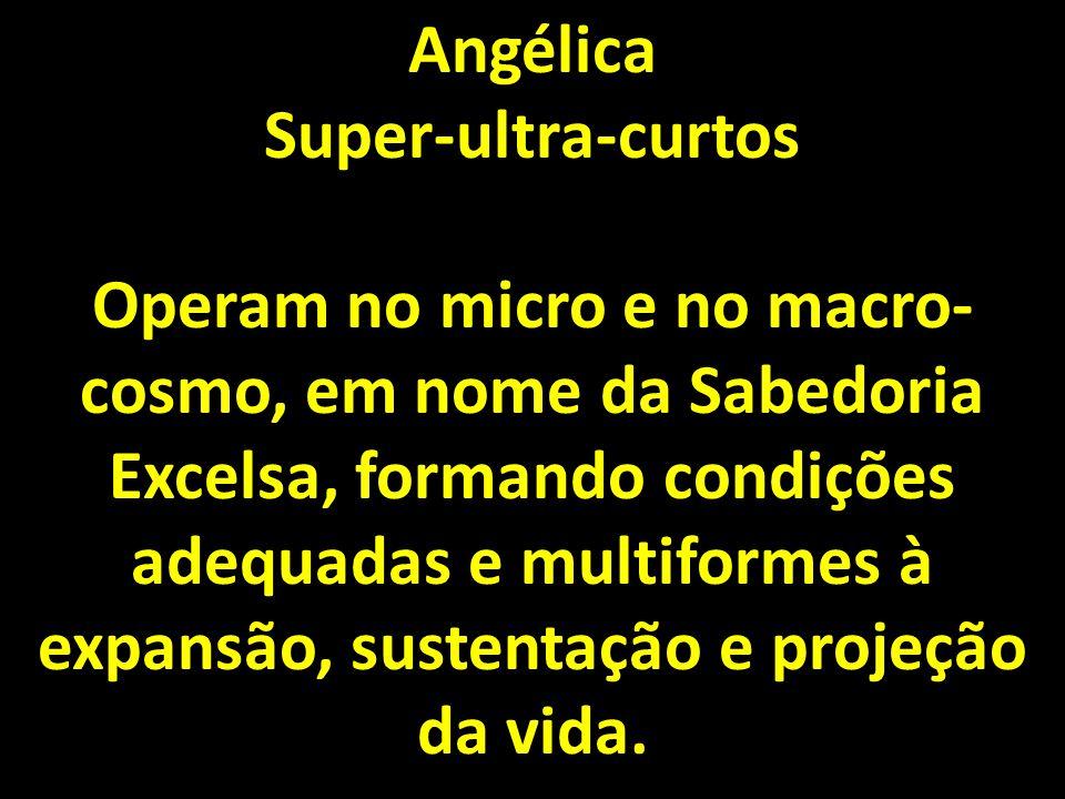 Angélica Super-ultra-curtos Operam no micro e no macro- cosmo, em nome da Sabedoria Excelsa, formando condições adequadas e multiformes à expansão, sustentação e projeção da vida.