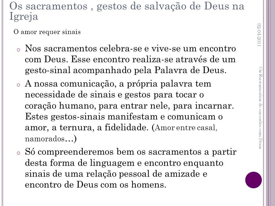 o Nos sacramentos celebra-se e vive-se um encontro com Deus. Esse encontro realiza-se através de um gesto-sinal acompanhado pela Palavra de Deus. o A