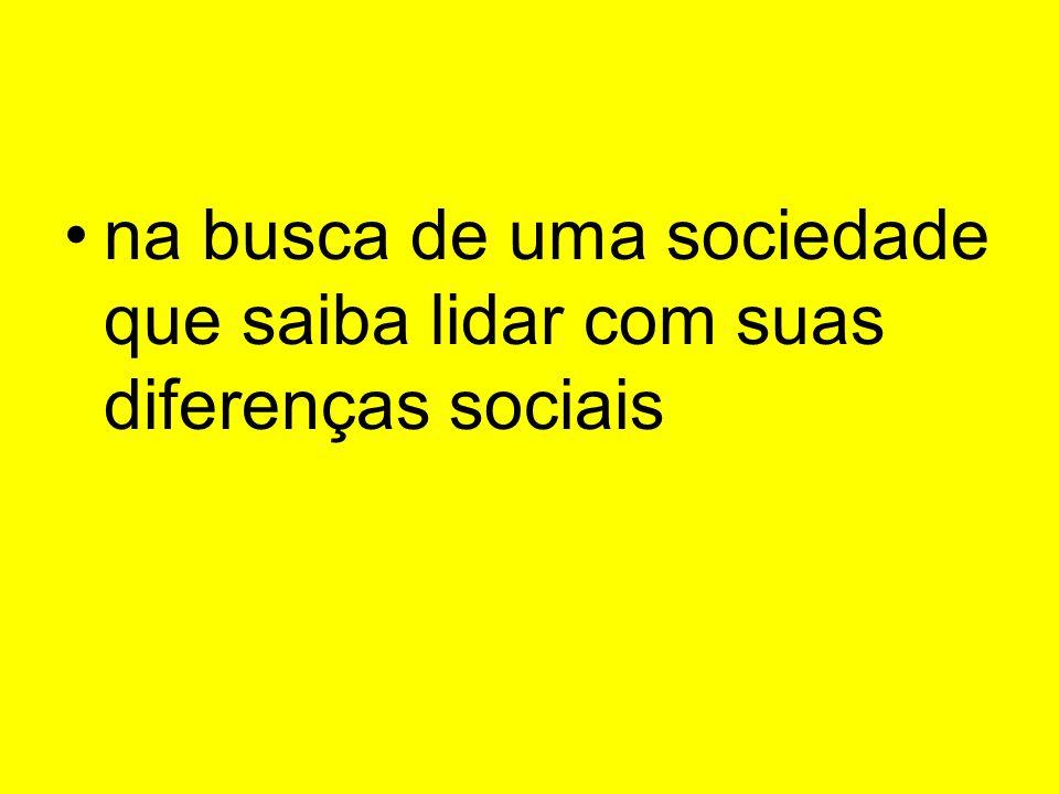 na busca de uma sociedade que saiba lidar com suas diferenças sociais
