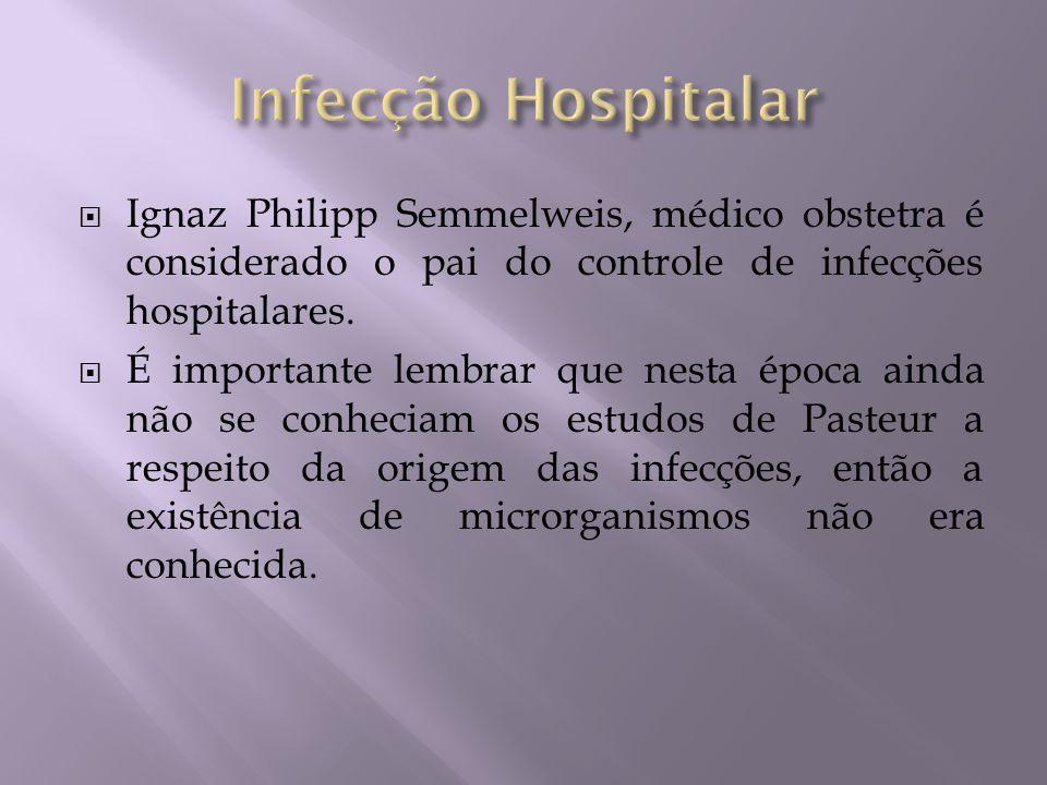 Ignaz Philipp Semmelweis, médico obstetra é considerado o pai do controle de infecções hospitalares. É importante lembrar que nesta época ainda não se