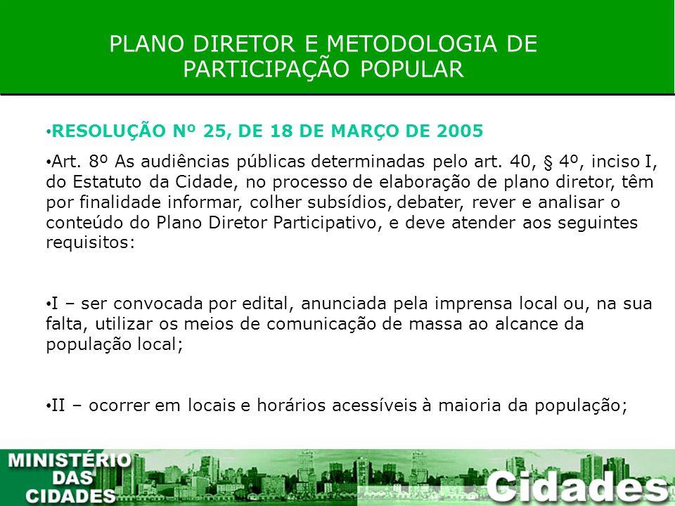 PLANO DIRETOR E METODOLOGIA DE PARTICIPAÇÃO POPULAR RESOLUÇÃO Nº 25, DE 18 DE MARÇO DE 2005 Art. 8º As audiências públicas determinadas pelo art. 40,