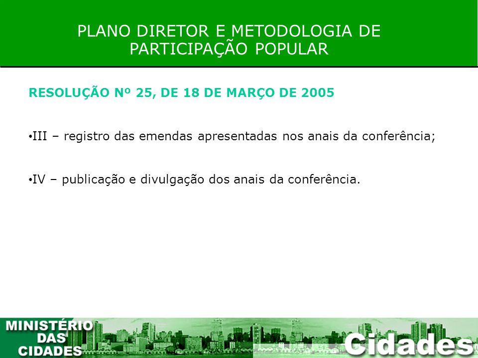 PLANO DIRETOR E METODOLOGIA DE PARTICIPAÇÃO POPULAR RESOLUÇÃO Nº 25, DE 18 DE MARÇO DE 2005 III – registro das emendas apresentadas nos anais da confe