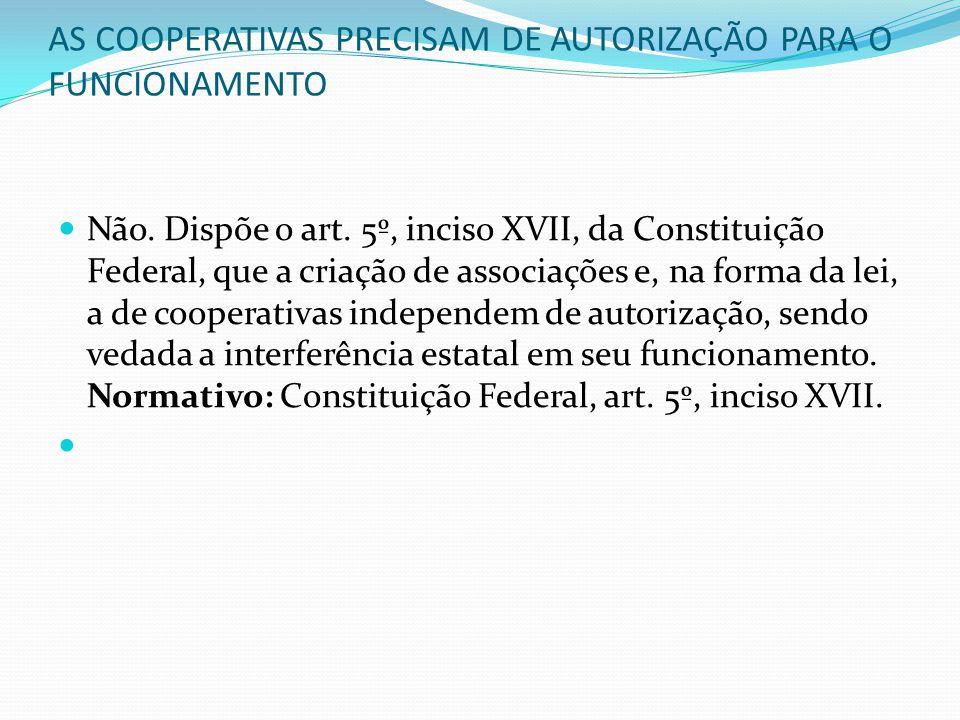 AS COOPERATIVAS PRECISAM DE AUTORIZAÇÃO PARA O FUNCIONAMENTO Não. Dispõe o art. 5º, inciso XVII, da Constituição Federal, que a criação de associações