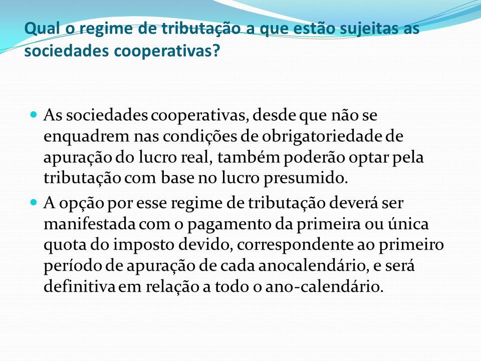 Qual o regime de tributação a que estão sujeitas as sociedades cooperativas? As sociedades cooperativas, desde que não se enquadrem nas condições de o
