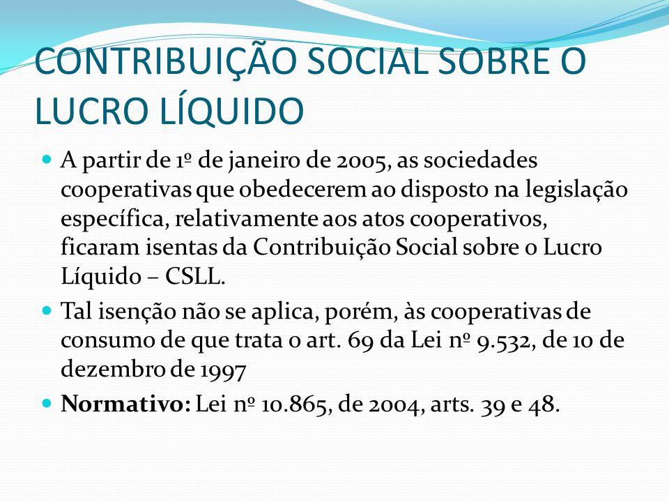 CONTRIBUIÇÃO SOCIAL SOBRE O LUCRO LÍQUIDO A partir de 1º de janeiro de 2005, as sociedades cooperativas que obedecerem ao disposto na legislação espec