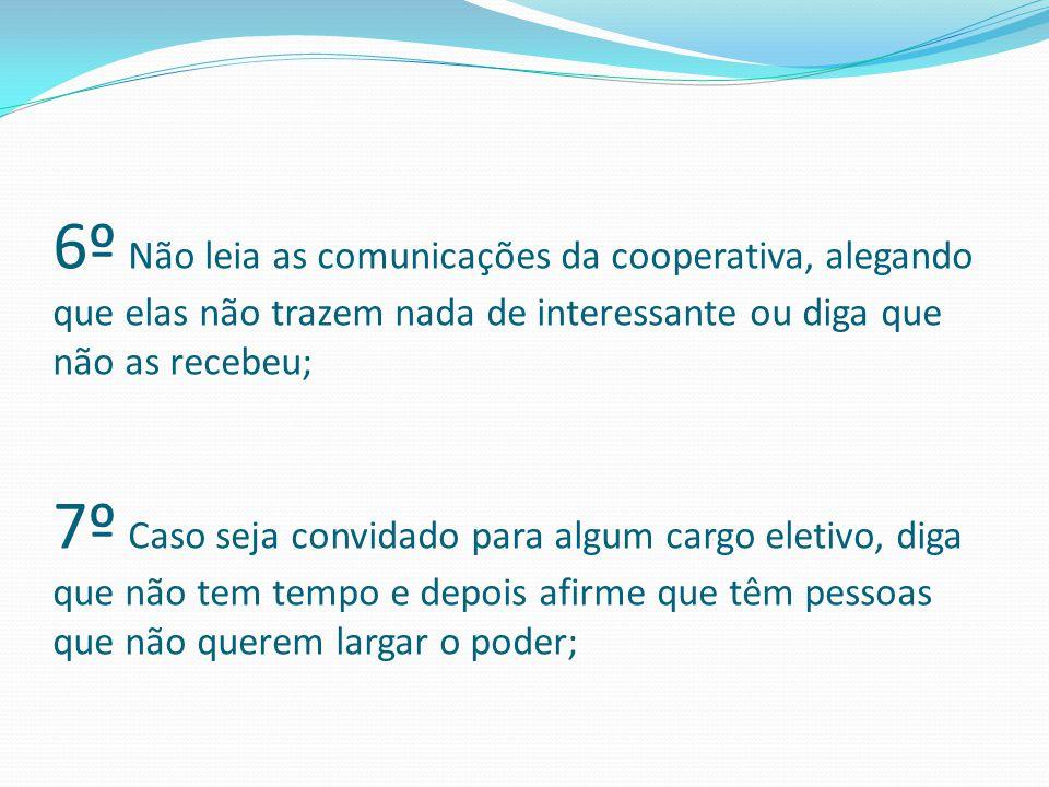 6º Não leia as comunicações da cooperativa, alegando que elas não trazem nada de interessante ou diga que não as recebeu; 7º Caso seja convidado para