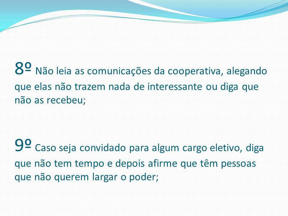 8º Não leia as comunicações da cooperativa, alegando que elas não trazem nada de interessante ou diga que não as recebeu; 9º Caso seja convidado para