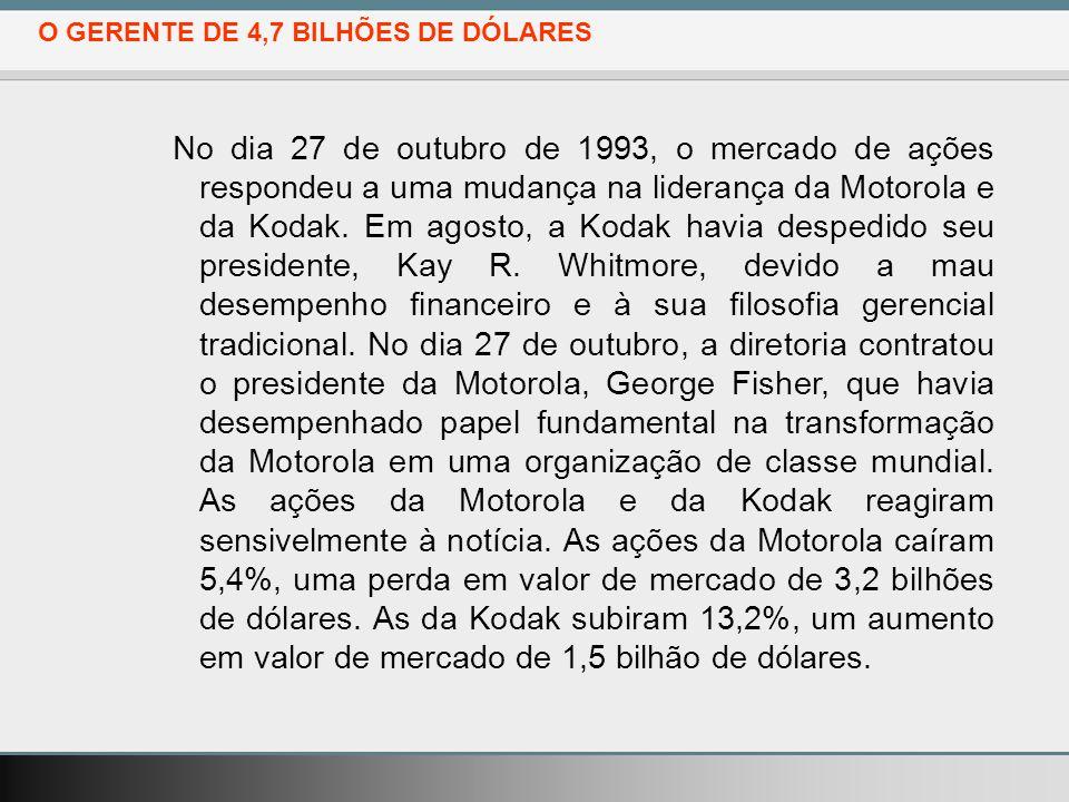 O GERENTE DE 4,7 BILHÕES DE DÓLARES No dia 27 de outubro de 1993, o mercado de ações respondeu a uma mudança na liderança da Motorola e da Kodak.