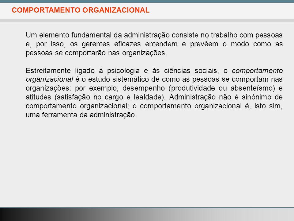 COMPORTAMENTO ORGANIZACIONAL Um elemento fundamental da administração consiste no trabalho com pessoas e, por isso, os gerentes eficazes entendem e prevêem o modo como as pessoas se comportarão nas organizações.