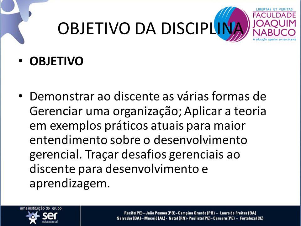 OBJETIVO DA DISCIPLINA OBJETIVO Demonstrar ao discente as várias formas de Gerenciar uma organização; Aplicar a teoria em exemplos práticos atuais para maior entendimento sobre o desenvolvimento gerencial.
