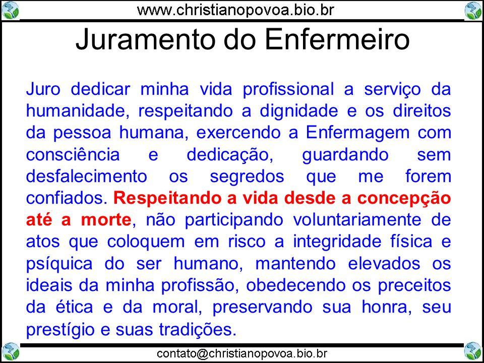 Juramento do Enfermeiro Juro dedicar minha vida profissional a serviço da humanidade, respeitando a dignidade e os direitos da pessoa humana, exercendo a Enfermagem com consciência e dedicação, guardando sem desfalecimento os segredos que me forem confiados.