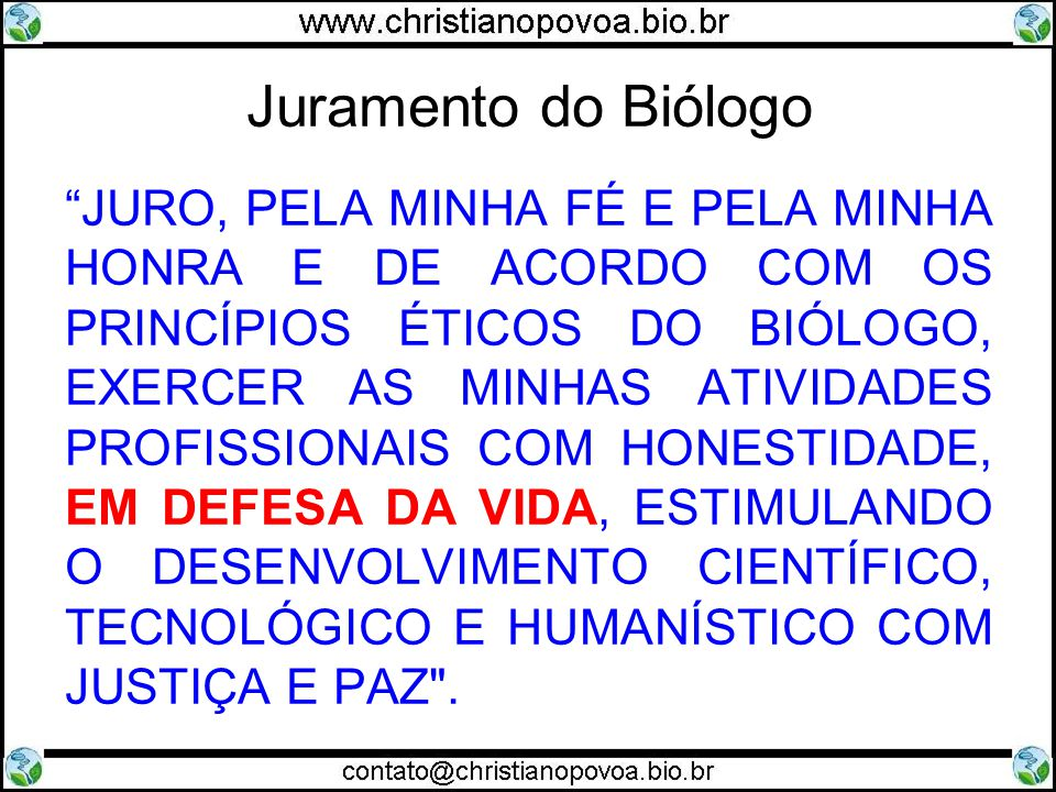 Juramento do Biólogo JURO, PELA MINHA FÉ E PELA MINHA HONRA E DE ACORDO COM OS PRINCÍPIOS ÉTICOS DO BIÓLOGO, EXERCER AS MINHAS ATIVIDADES PROFISSIONAIS COM HONESTIDADE, EM DEFESA DA VIDA, ESTIMULANDO O DESENVOLVIMENTO CIENTÍFICO, TECNOLÓGICO E HUMANÍSTICO COM JUSTIÇA E PAZ .