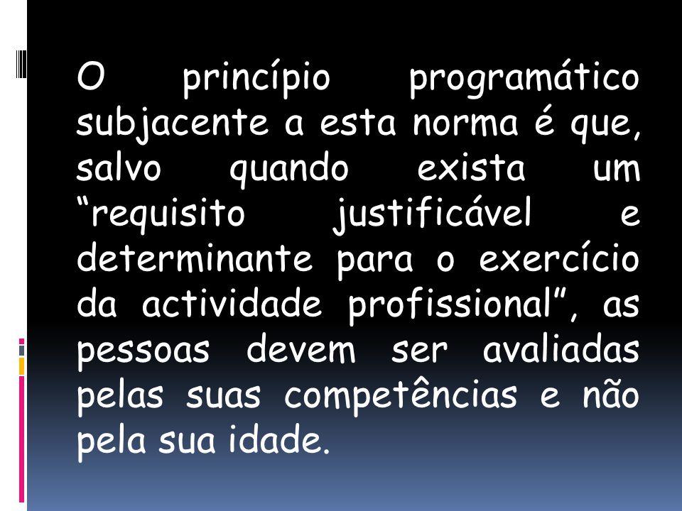 O princípio programático subjacente a esta norma é que, salvo quando exista um requisito justificável e determinante para o exercício da actividade profissional, as pessoas devem ser avaliadas pelas suas competências e não pela sua idade.