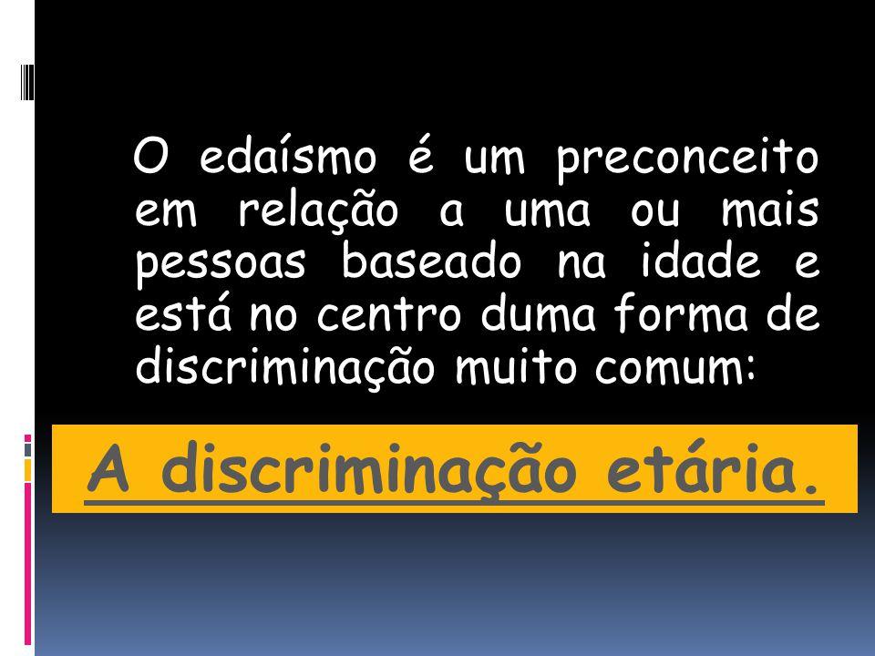 O edaísmo é um preconceito em relação a uma ou mais pessoas baseado na idade e está no centro duma forma de discriminação muito comum: A discriminação etária.