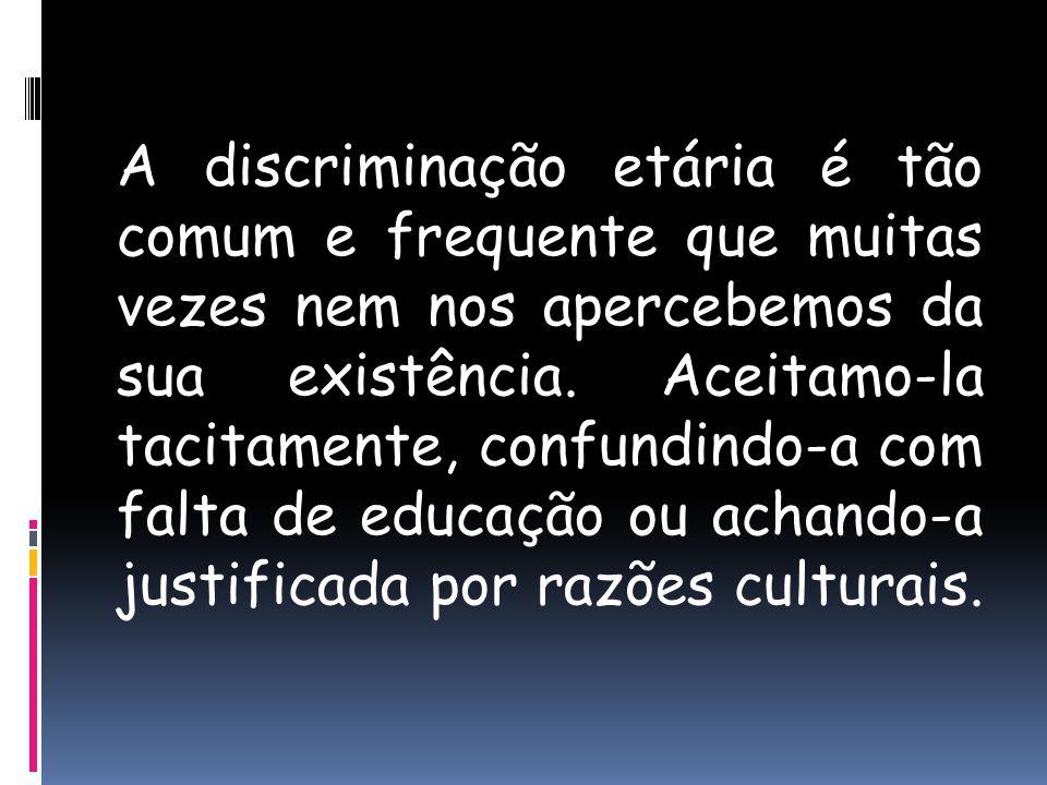 A discriminação etária é tão comum e frequente que muitas vezes nem nos apercebemos da sua existência. Aceitamo-la tacitamente, confundindo-a com falt