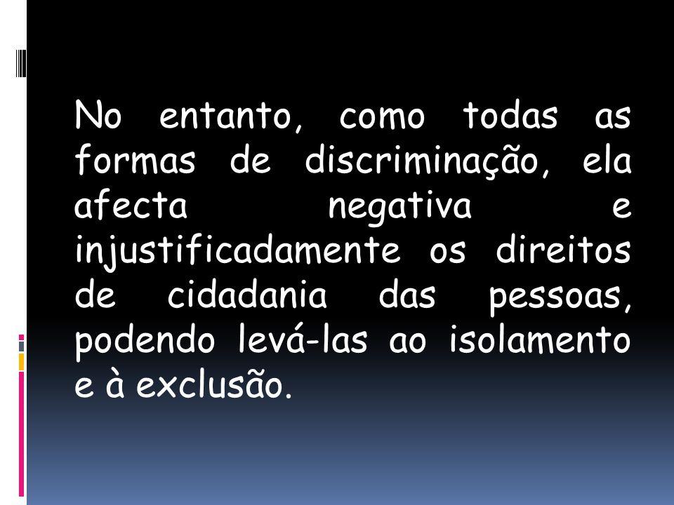 No entanto, como todas as formas de discriminação, ela afecta negativa e injustificadamente os direitos de cidadania das pessoas, podendo levá-las ao