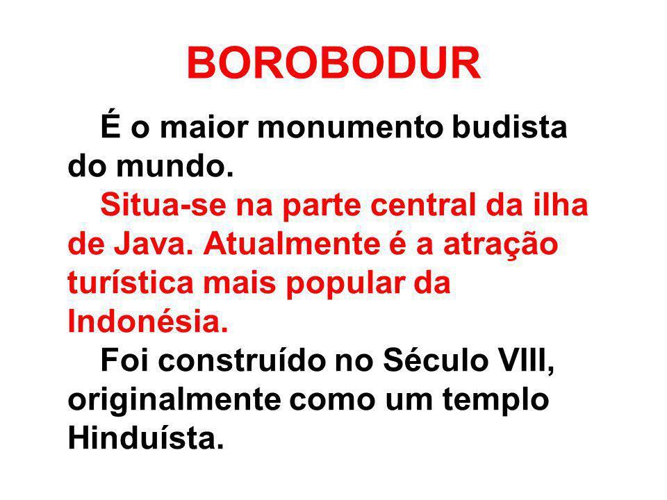 BOROBODUR É o maior monumento budista do mundo. Situa-se na parte central da ilha de Java. Atualmente é a atração turística mais popular da Indonésia.