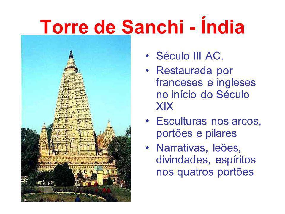 Torre de Sanchi - Índia Século III AC. Restaurada por franceses e ingleses no início do Século XIX Esculturas nos arcos, portões e pilares Narrativas,