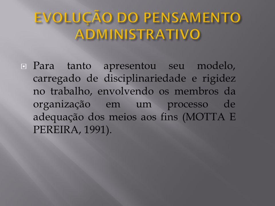 Para tanto apresentou seu modelo, carregado de disciplinariedade e rigidez no trabalho, envolvendo os membros da organização em um processo de adequação dos meios aos fins (MOTTA E PEREIRA, 1991).