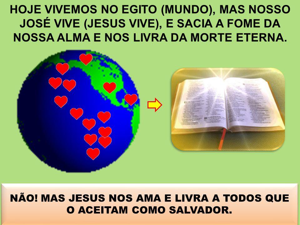 HOJE VIVEMOS NO EGITO (MUNDO), MAS NOSSO JOSÉ VIVE (JESUS VIVE), E SACIA A FOME DA NOSSA ALMA E NOS LIVRA DA MORTE ETERNA. NÓS MERECEMOS? NÃO! MAS JES
