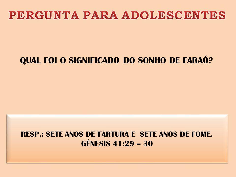 RESP.: SETE ANOS DE FARTURA E SETE ANOS DE FOME. GÊNESIS 41:29 – 30 QUAL FOI O SIGNIFICADO DO SONHO DE FARAÓ?