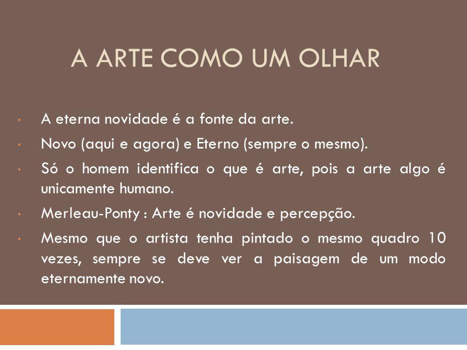 A ARTE COMO UM OLHAR A eterna novidade é a fonte da arte. Novo (aqui e agora) e Eterno (sempre o mesmo). Só o homem identifica o que é arte, pois a ar