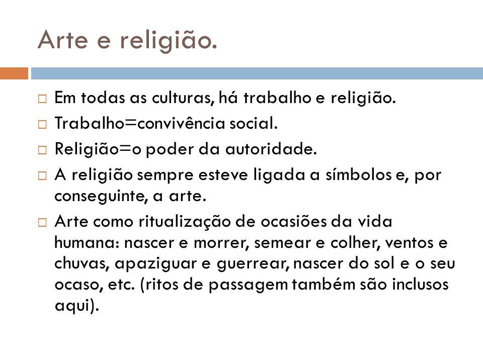 Arte e religião. Em todas as culturas, há trabalho e religião. Trabalho=convivência social. Religião=o poder da autoridade. A religião sempre esteve l