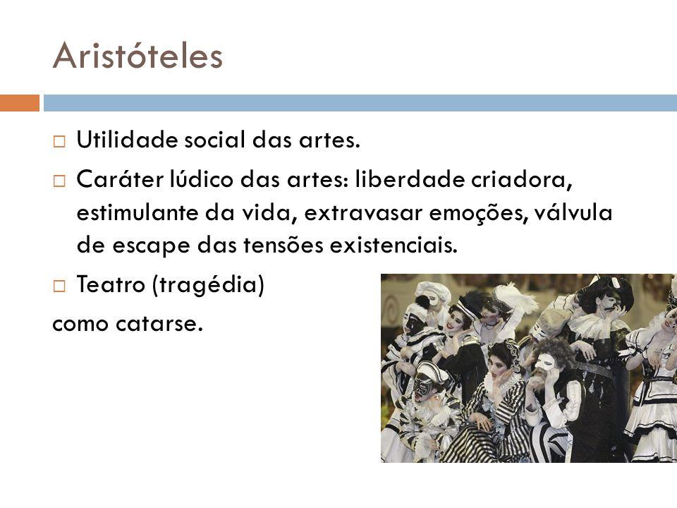 Aristóteles Utilidade social das artes. Caráter lúdico das artes: liberdade criadora, estimulante da vida, extravasar emoções, válvula de escape das t