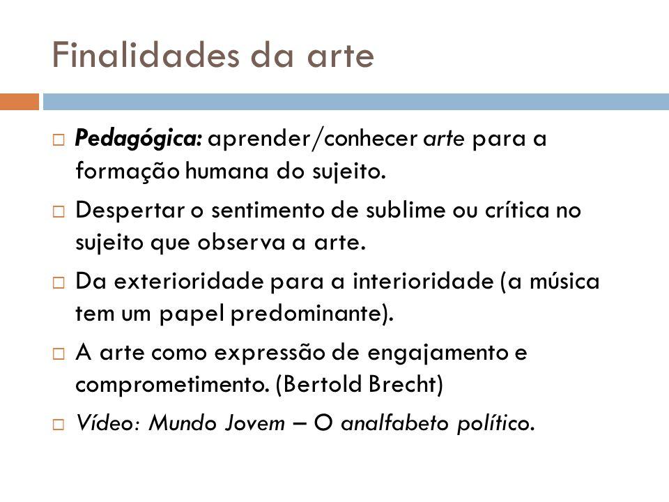 Finalidades da arte Pedagógica: aprender/conhecer arte para a formação humana do sujeito. Despertar o sentimento de sublime ou crítica no sujeito que