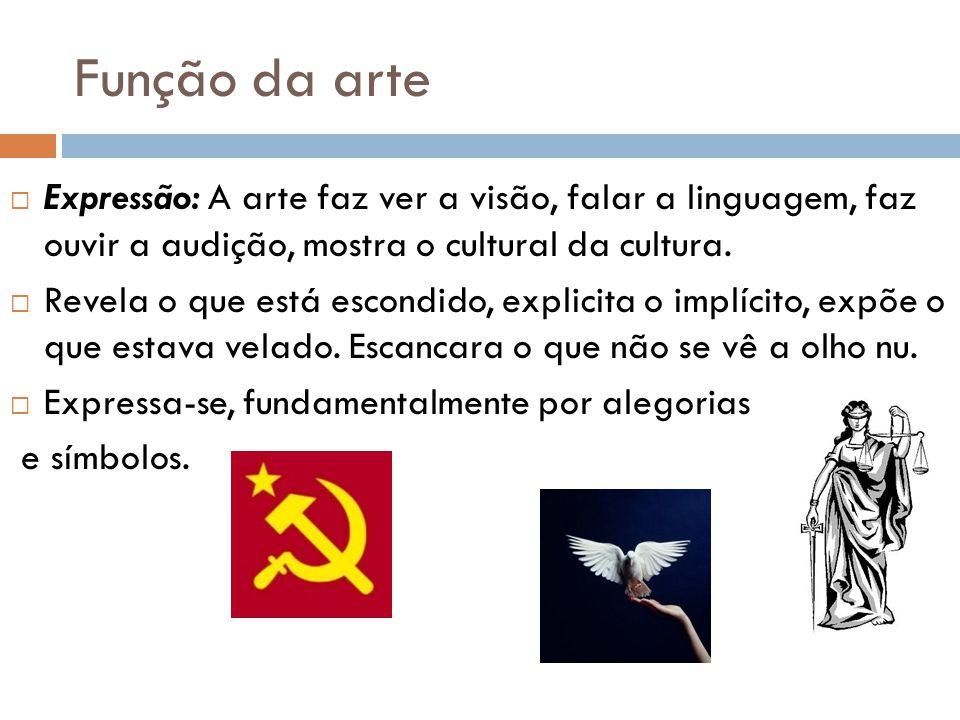 Função da arte Expressão: A arte faz ver a visão, falar a linguagem, faz ouvir a audição, mostra o cultural da cultura. Revela o que está escondido, e