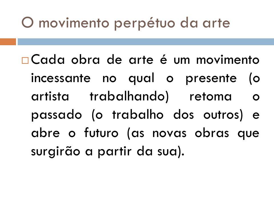 O movimento perpétuo da arte Cada obra de arte é um movimento incessante no qual o presente (o artista trabalhando) retoma o passado (o trabalho dos o