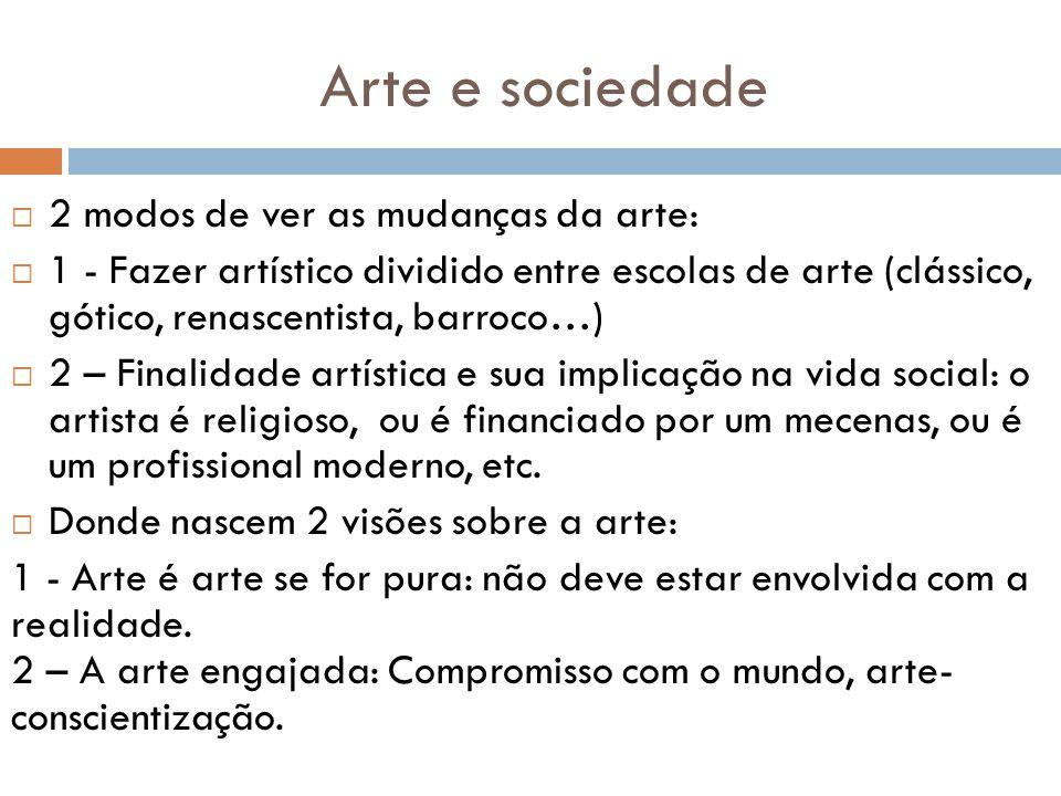 Arte e sociedade 2 modos de ver as mudanças da arte: 1 - Fazer artístico dividido entre escolas de arte (clássico, gótico, renascentista, barroco…) 2