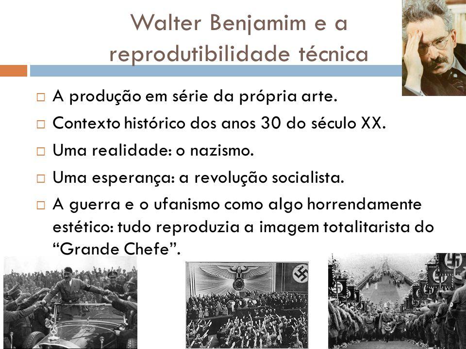 Walter Benjamim e a reprodutibilidade técnica A produção em série da própria arte. Contexto histórico dos anos 30 do século XX. Uma realidade: o nazis