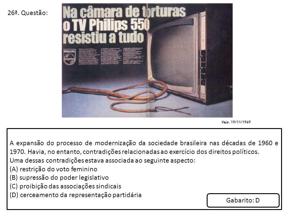 26ª. Questão: A expansão do processo de modernização da sociedade brasileira nas décadas de 1960 e 1970. Havia, no entanto, contradições relacionadas