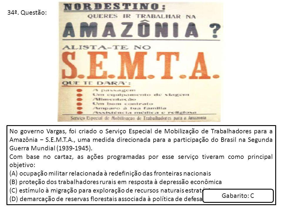 34ª. Questão: No governo Vargas, foi criado o Serviço Especial de Mobilização de Trabalhadores para a Amazônia S.E.M.T.A., uma medida direcionada para