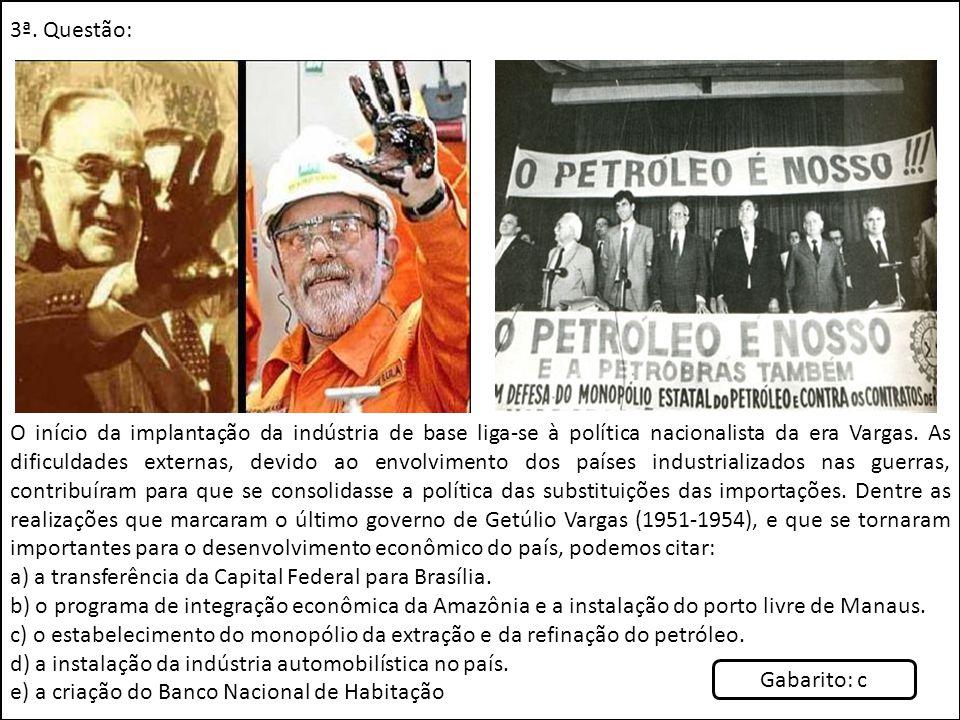 3ª. Questão: O início da implantação da indústria de base liga-se à política nacionalista da era Vargas. As dificuldades externas, devido ao envolvime