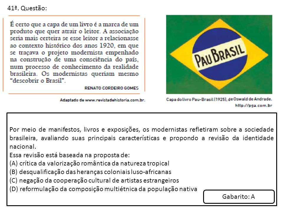 41ª. Questão: Por meio de manifestos, livros e exposições, os modernistas refletiram sobre a sociedade brasileira, avaliando suas principais caracterí