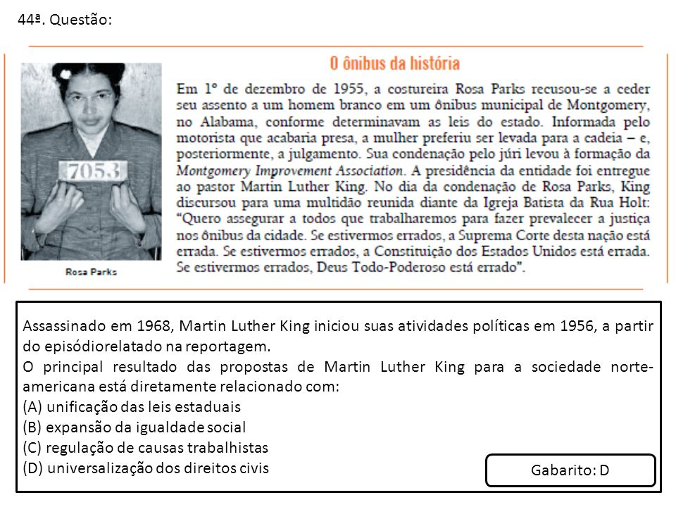 44ª. Questão: Assassinado em 1968, Martin Luther King iniciou suas atividades políticas em 1956, a partir do episódiorelatado na reportagem. O princip