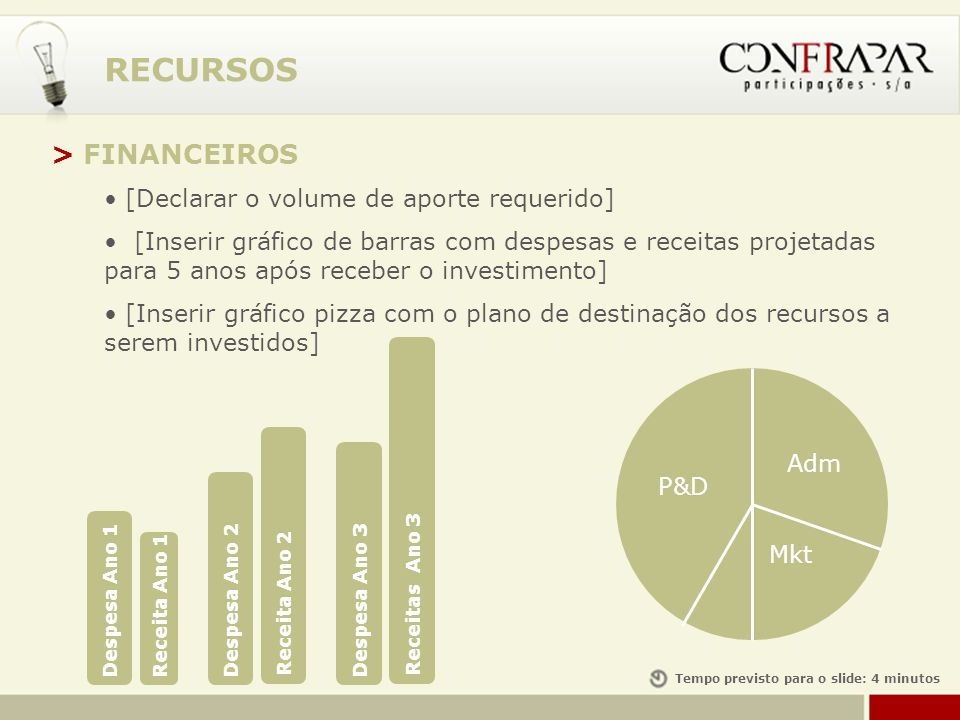 RECURSOS Tempo previsto para o slide: 4 minutos > FINANCEIROS [Declarar o volume de aporte requerido] [Inserir gráfico de barras com despesas e receit