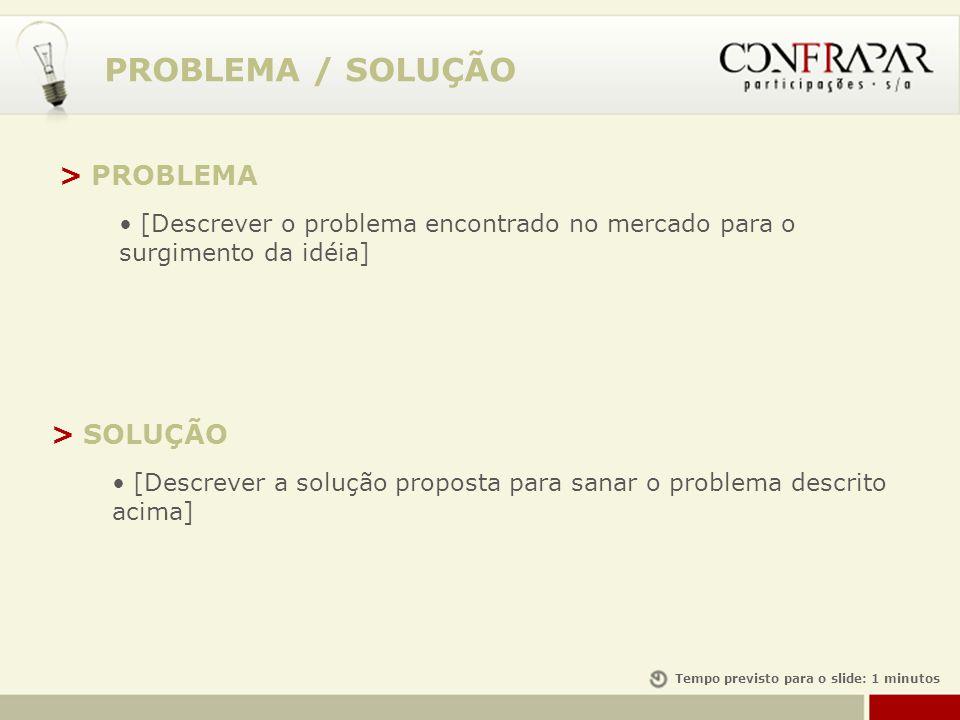 PROBLEMA / SOLUÇÃO > PROBLEMA [Descrever o problema encontrado no mercado para o surgimento da idéia] > SOLUÇÃO [Descrever a solução proposta para san