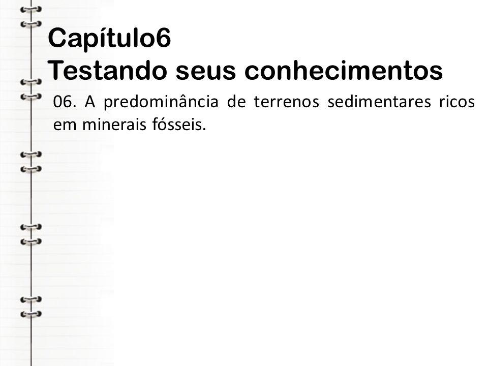Capítulo6 Testando seus conhecimentos 06. A predominância de terrenos sedimentares ricos em minerais fósseis.