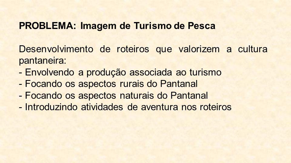 PROBLEMA: Imagem de Turismo de Pesca Desenvolvimento de roteiros que valorizem a cultura pantaneira: - Envolvendo a produção associada ao turismo - Fo