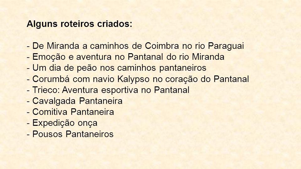 Alguns roteiros criados: - De Miranda a caminhos de Coimbra no rio Paraguai - Emoção e aventura no Pantanal do rio Miranda - Um dia de peão nos caminh