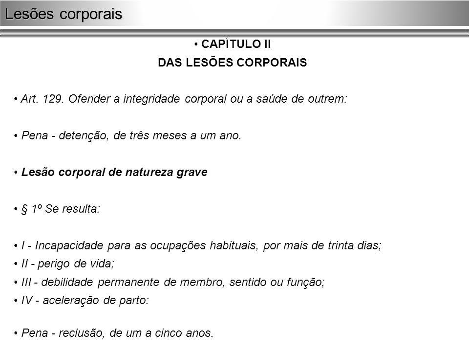 CAPÍTULO II DAS LESÕES CORPORAIS Art. 129. Ofender a integridade corporal ou a saúde de outrem: Pena - detenção, de três meses a um ano. Lesão corpora