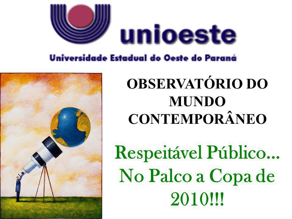 OBSERVATÓRIO DO MUNDO CONTEMPORÂNEO Respeitável Público... No Palco a Copa de 2010!!!