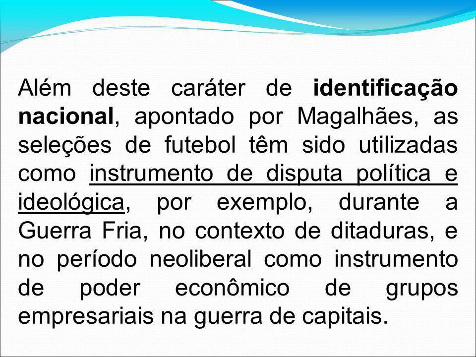 Além deste caráter de identificação nacional, apontado por Magalhães, as seleções de futebol têm sido utilizadas como instrumento de disputa política